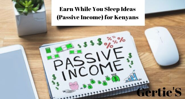 Passive Income Ideas, Earn While You Sleep Business Ideas in Kenya.